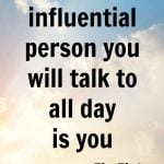The Most Influential Person You Will Talk To All Day Is You