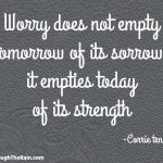 Worry Does Not Empty Tomorrow Of Its Sorrow, It Empties Today Of Its Strength
