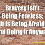 Bravery Is Not Being Fearless; It Is Being Afraid And Doing It Anyway