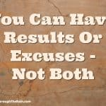 You Can Have Results Or Excuses - Not Both