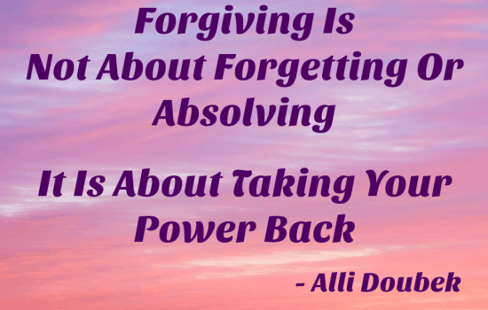 Forgiving Is Not About Forgetting Or Absolving, It Is Taking Your Power Back