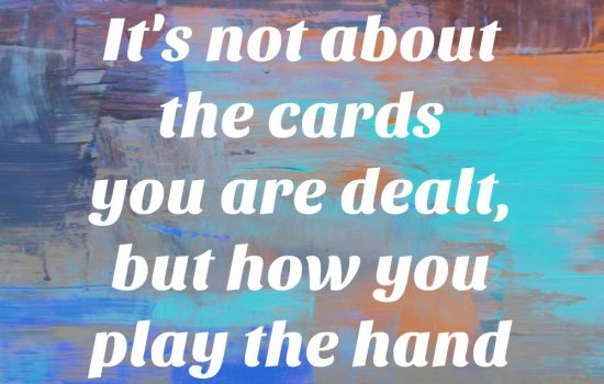 It Is Not About The Cards You Are Dealt, But How You Play The Hand
