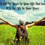It Is Not The Years In Your Life That Count – It Is The Life In Your Years