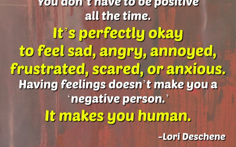 You don't have to be positive all the time. It's perfectly okay to feel sad, angry, annoyed, frustrated, scared, or anxious. Having feelings doesn't make you a 'negative person.' It makes you human. Lori Deschene